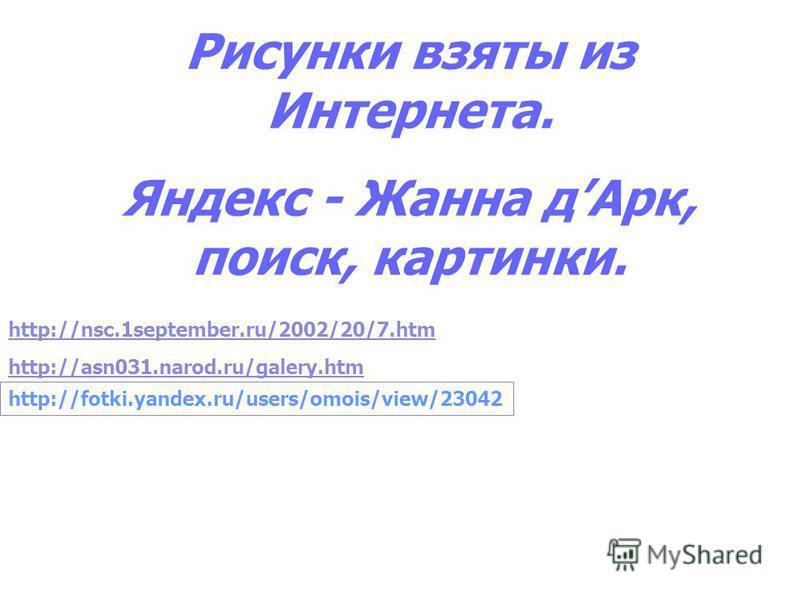 Рисунки взяты из Интернета. Яндекс - Жанна д Арк, поиск, картинки. http://nsc.1september.ru/2002/20/7. htm http://asn031.narod.ru/galery.htm http://fotki.yandex.ru/users/omois/view/23042
