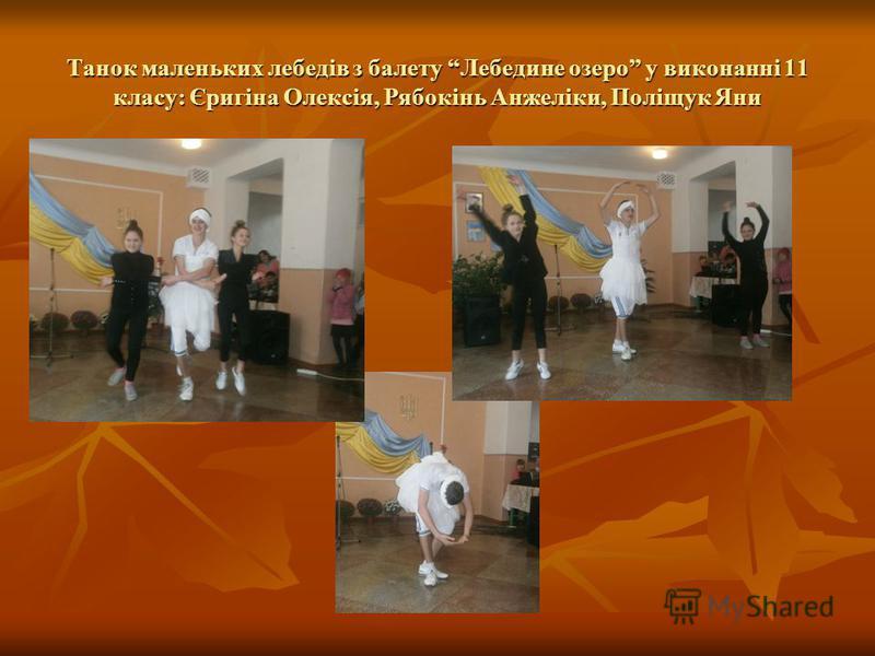 Танок маленьких лебедів з балету Лебедине озеро у виконанні 11 класу: Єригіна Олексія, Рябокінь Анжеліки, Поліщук Яни