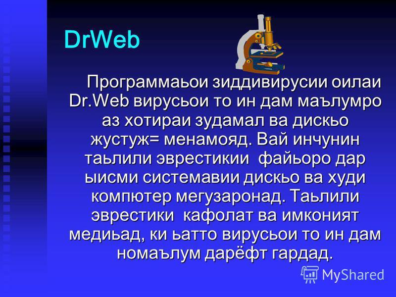 DrWeb Программаьои зиддивирусии оилаи Dr.Web вирусьои то ин дам маълумро аз хотираи зудамал ва дискьо жустуж= менамояд. Вай инчунин таьлили эврестикии файьоро дар ыисми системавии дискьо ва худи компютер мегузаронад. Таьлили эврестики кафолат ва имко