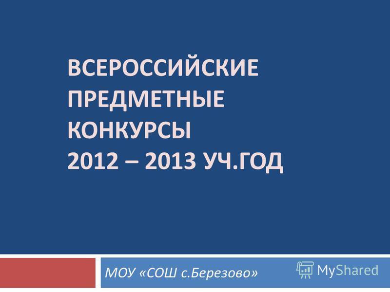 ВСЕРОССИЙСКИЕ ПРЕДМЕТНЫЕ КОНКУРСЫ 2012 – 2013 УЧ. ГОД МОУ « СОШ с. Березово »