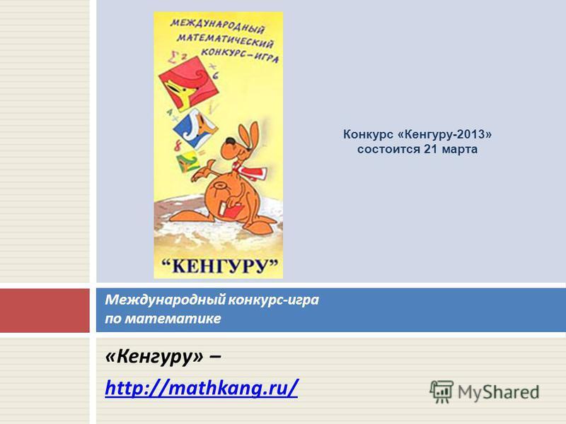 « Кенгуру » – http://mathkang.ru/ Международный конкурс - игра по математике Конкурс «Кенгуру-2013» состоится 21 марта