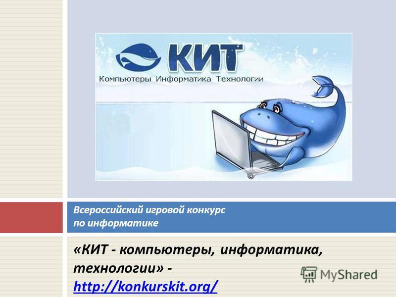 « КИТ - компьютеры, информатика, технологии » - http://konkurskit.org/ Всероссийский игровой конкурс по информатике