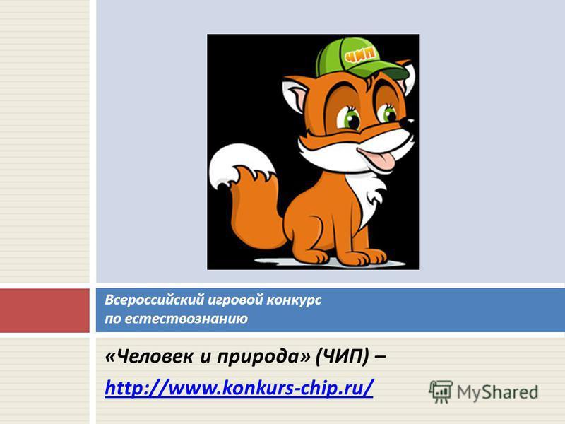 « Человек и природа » ( ЧИП ) – http://www.konkurs-chip.ru/ Всероссийский игровой конкурс по естествознанию
