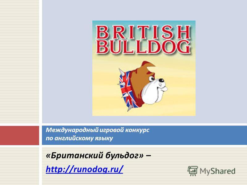 « Британский бульдог » – http://runodog.ru/ Международный игровой конкурс по английскому языку