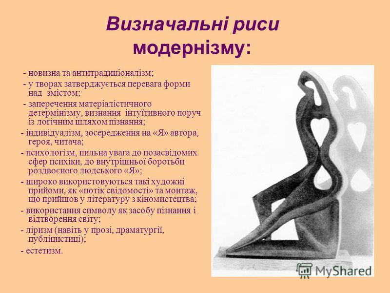 Визначальні риси модернізму: - новизна та антитрадиціоналізм; - у творах затверджується перевага форми над змістом; - заперечення матеріалістичного детермінізму, визнання інтуїтивного поруч із логічним шляхом пізнання; - індивідуалізм, зосередження н