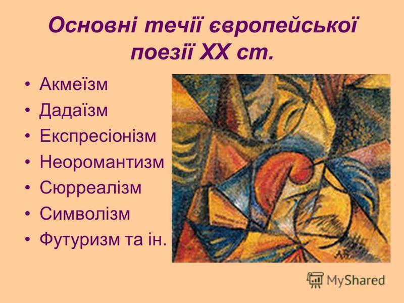 Основні течії європейської поезії XX ст. Акмеїзм Дадаїзм Експресіонізм Неоромантизм Сюрреалізм Символізм Футуризм та ін.