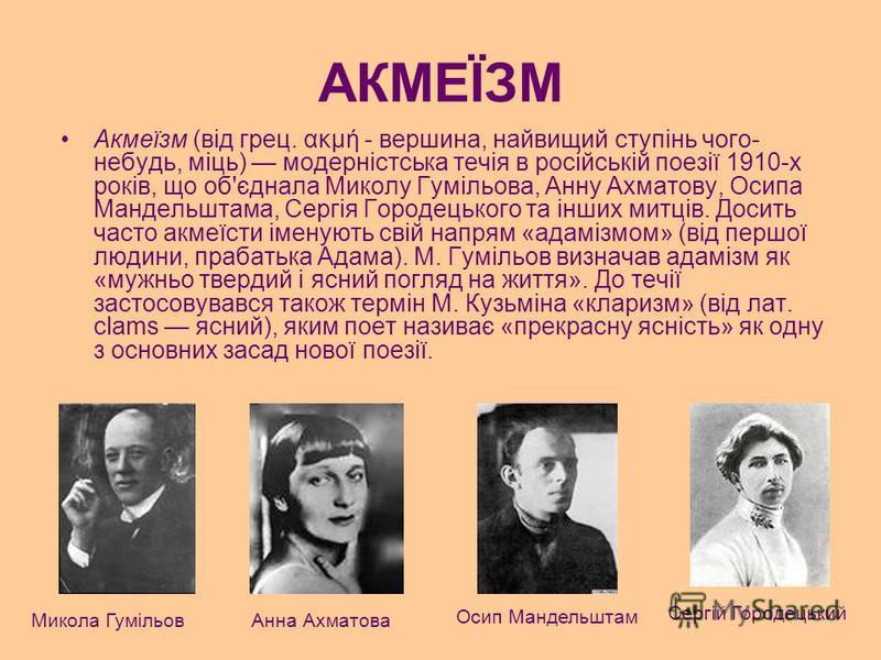 АКМЕЇЗМ Акмеїзм (від грец. ακμή - вершина, найвищий ступінь чого- небудь, міць) модерністська течія в російській поезії 1910-х років, що об'єднала Миколу Гумільова, Анну Ахматову, Осипа Мандельштама, Сергія Городецького та інших митців. Досить часто