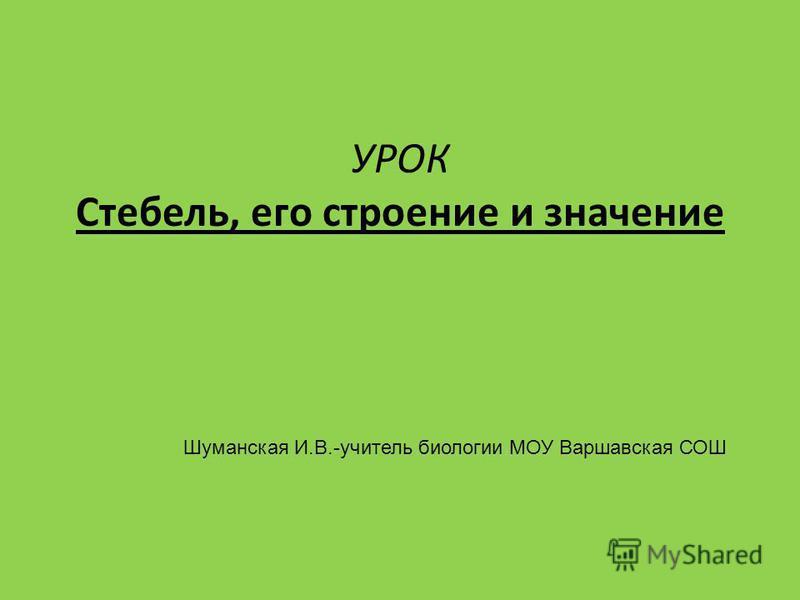 УРОК Стебель, его строение и значение Шуманская И.В.-учитель биологии МОУ Варшавская СОШ