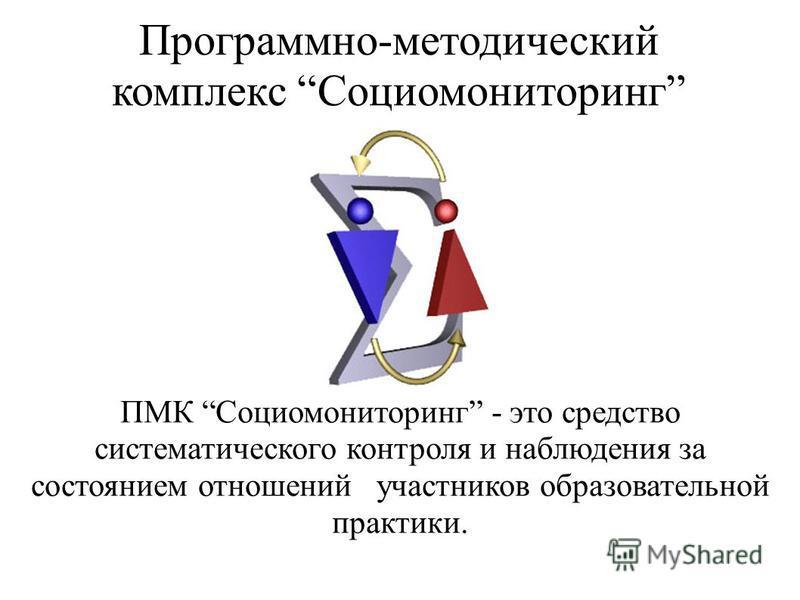 Программно-методический комплекс Социомониторинг ПМК Социомониторинг - это средство систематического контроля и наблюдения за состоянием отношений участников образовательной практики.