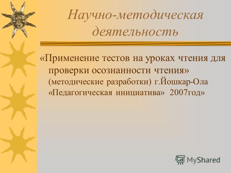 Научно-методическая деятельность «Применение тестов на уроках чтения для проверки осознанности чтения» (методические разработки) г.Йошкар-Ола «Педагогическая инициатива» 2007 год»