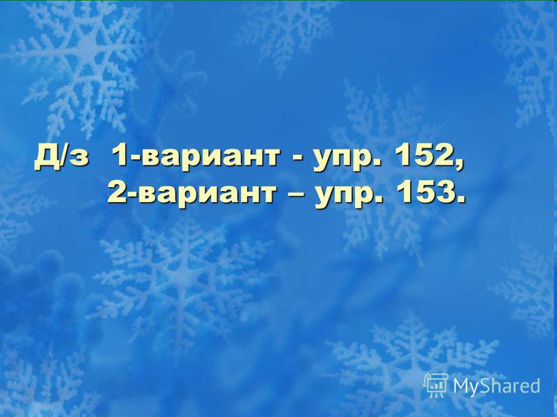 Д/з 1-вариант - упр. 152, 2-вариант – упр. 153.
