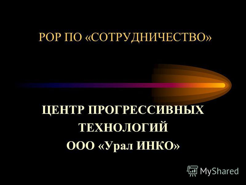 РОР ПО «СОТРУДНИЧЕСТВО» ЦЕНТР ПРОГРЕССИВНЫХ ТЕХНОЛОГИЙ ООО «Урал ИНКО»