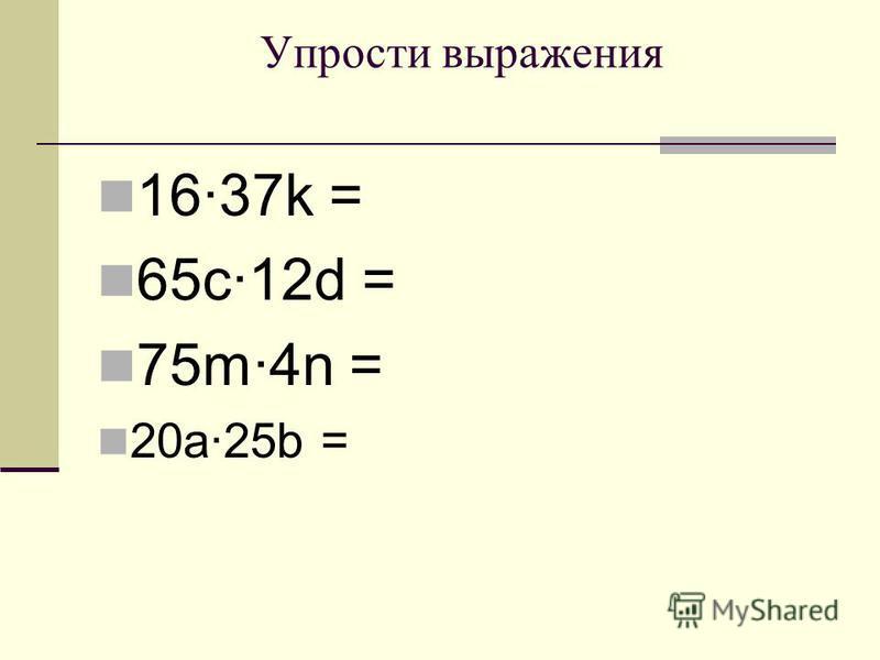 Упрости выражения 1637k = 65c12d = 75m4n = 20a25b =