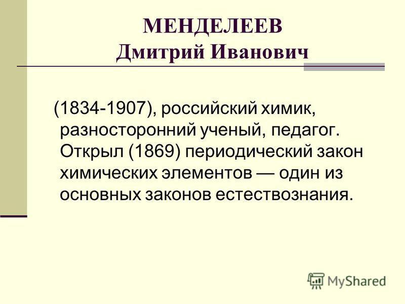 МЕНДЕЛЕЕВ Дмитрий Иванович (1834-1907), российский химик, разносторонний ученый, педагог. Открыл (1869) периодический закон химических элементов один из основных законов естествознания.