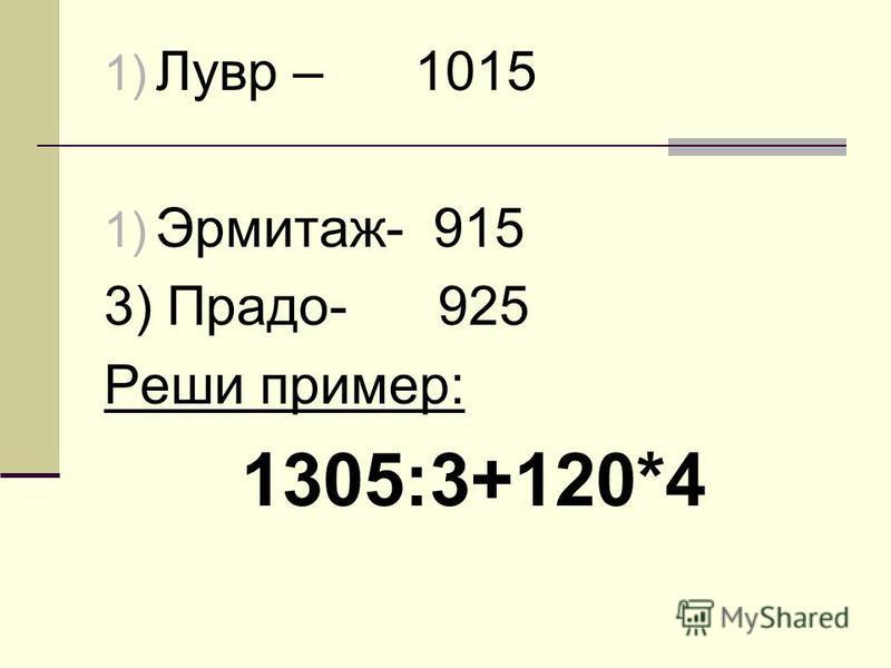 1) Лувр – 1015 1) Эрмитаж- 915 3) Прадо- 925 Реши пример: 1305:3+120*4