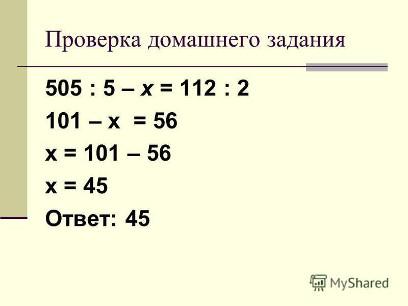 Проверка домашнего задания 505 : 5 – х = 112 : 2 101 – х = 56 х = 101 – 56 х = 45 Ответ: 45