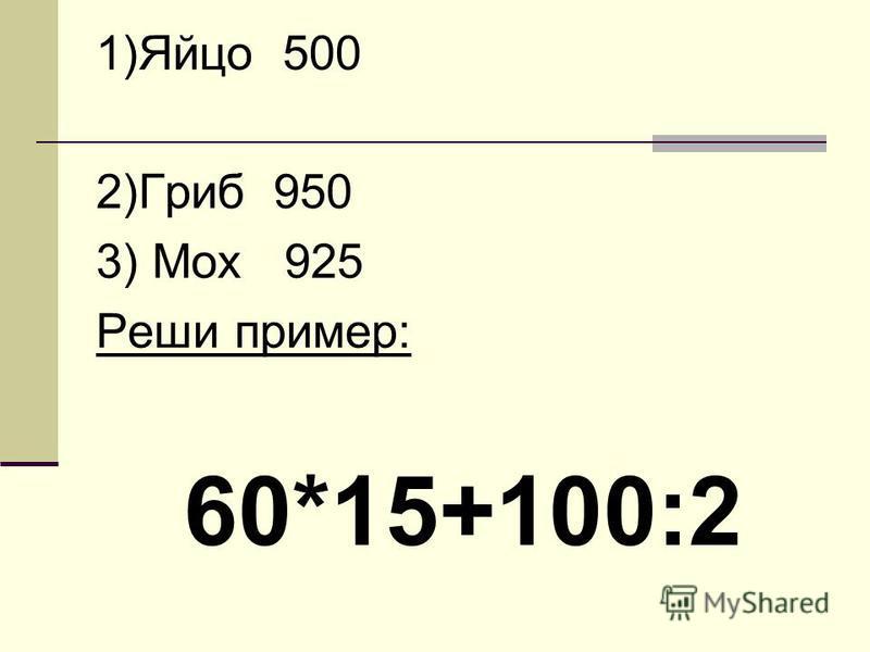 1)Яйцо 500 2)Гриб 950 3) Мох 925 Реши пример: 60*15+100:2
