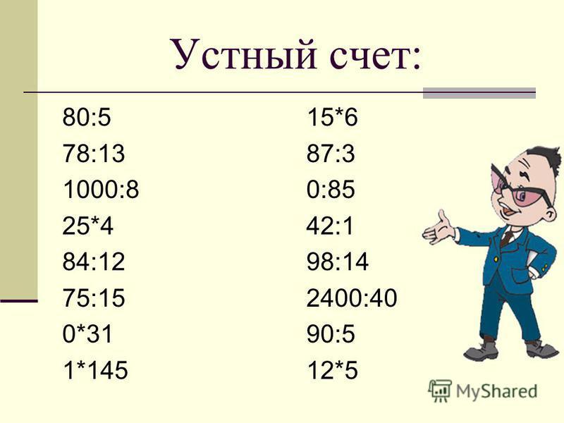 Устный счет: 80:5 78:13 1000:8 25*4 84:12 75:15 0*31 1*145 15*6 87:3 0:85 42:1 98:14 2400:40 90:5 12*5