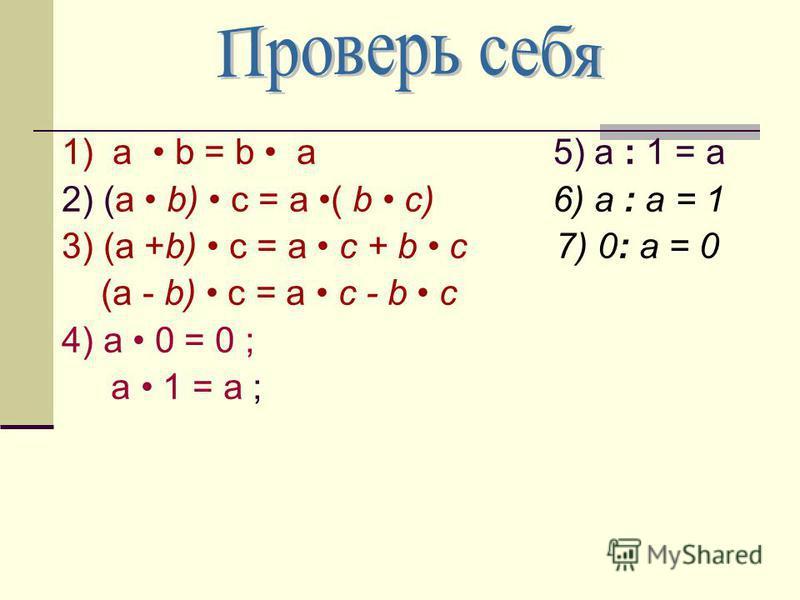 1) a b = b a 5) а : 1 = а 2) (а b) с = а ( b с) 6) а : а = 1 3) (а +b) с = а c + b с 7) 0: а = 0 (а - b) с = а c - b с 4) a 0 = 0 ; a 1 = a ;