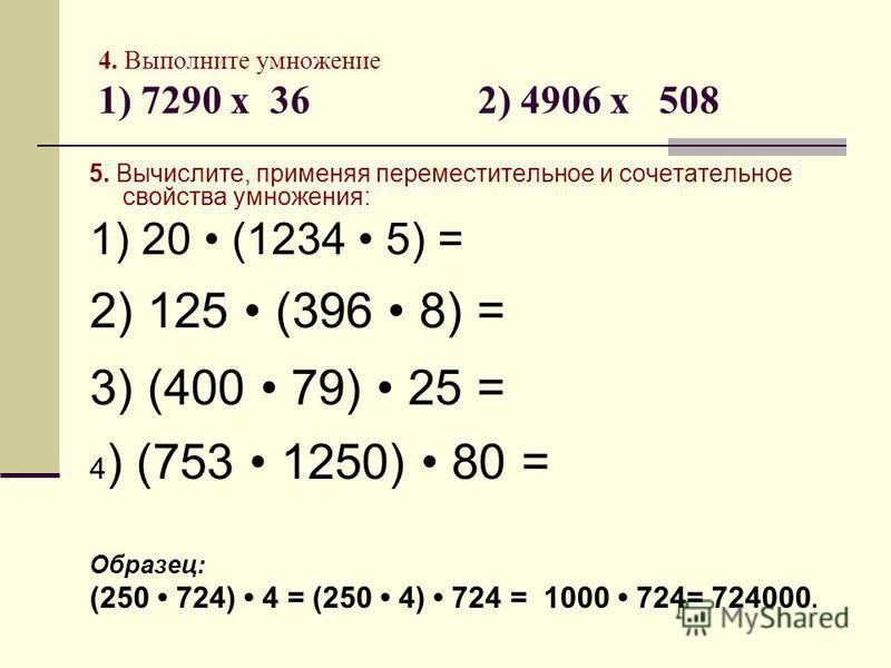 4. Выполните умножение 1) 7290 х 36 2) 4906 х 508 5. Вычислите, применяя переместительное и сочетательное свойства умножения: 1) 20 (1234 5) = 2) 125 (396 8) = 3) (400 79) 25 = 4 ) (753 1250) 80 = Образец: (250 724) 4 = (250 4) 724 = 1000 724= 724000