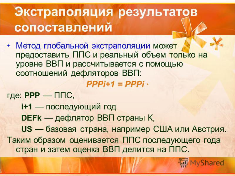 Экстраполяция результатов сопоставлений Метод глобальной экстраполяции может предоставить ППС и реальный объем только на уровне ВВП и рассчитывается с помощью соотношений дефляторов ВВП: PPPi+1 = PPPi · где: PPP ППС, i+1 последующий год DЕFk дефлятор