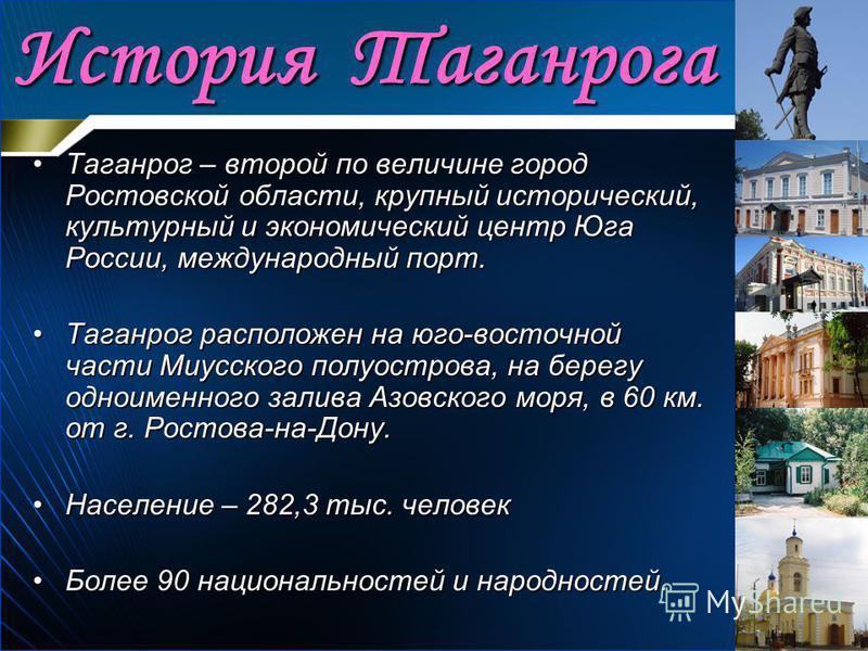 История Таганрога Таганрог – второй по величине город Ростовской области, крупный исторический, культурный и экономический центр Юга России, международный порт.Таганрог – второй по величине город Ростовской области, крупный исторический, культурный и