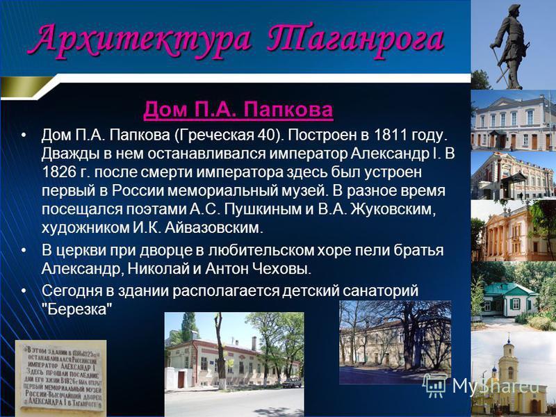 Дом П.А. Папкова Дом П.А. Папкова (Греческая 40). Построен в 1811 году. Дважды в нем останавливался император Александр I. В 1826 г. после смерти императора здесь был устроен первый в России мемориальный музей. В разное время посещался поэтами А.С. П