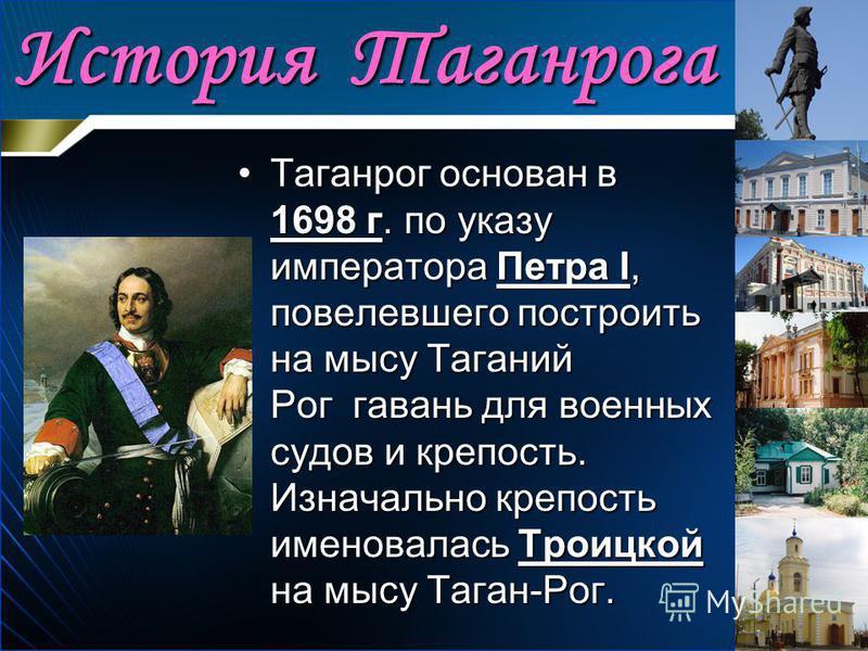 История Таганрога Таганрог основан в 1698 г. по указу императора Петра I, повелевшего построить на мысу Таганий Рог гавань для военных судов и крепость. Изначально крепость именовалась Троицкой на мысу Таган-Рог.Таганрог основан в 1698 г. по указу им