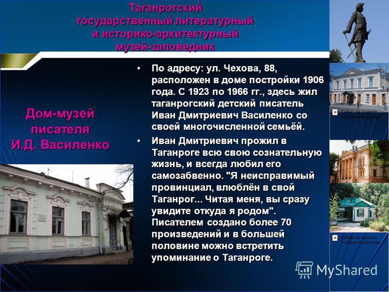 По адресу: ул. Чехова, 88, расположен в доме постройки 1906 года. С 1923 по 1966 гг., здесь жил таганрогский детский писатель Иван Дмитриевич Василенко со своей многочисленной семьёй.По адресу: ул. Чехова, 88, расположен в доме постройки 1906 года. С