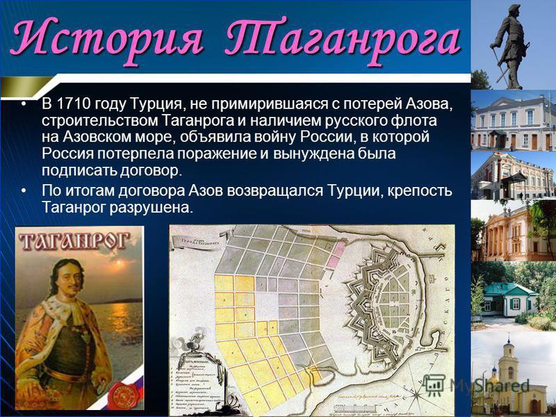 История Таганрога В 1710 году Турция, не примирившаяся с потерей Азова, строительством Таганрога и наличием русского флота на Азовском море, объявила войну России, в которой Россия потерпела поражение и вынуждена была подписать договор. По итогам дог
