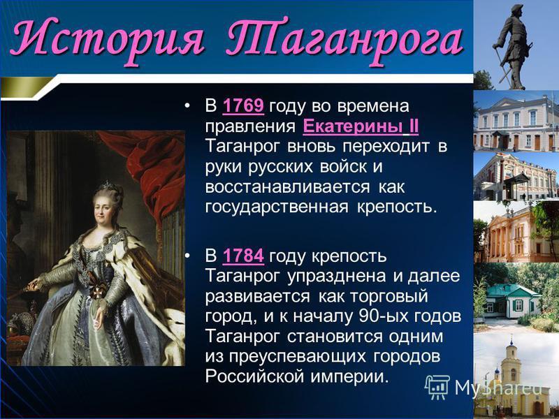 История Таганрога В 1769 году во времена правления Екатерины II Таганрог вновь переходит в руки русских войск и восстанавливается как государственная крепость. В 1784 году крепость Таганрог упразднена и далее развивается как торговый город, и к начал