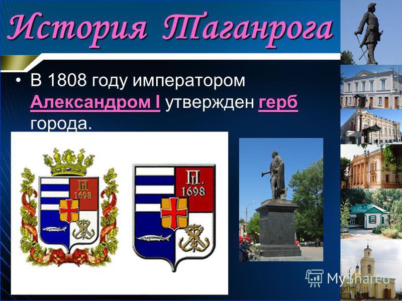 История Таганрога Александром IгербВ 1808 году императором Александром I утвержден герб города.