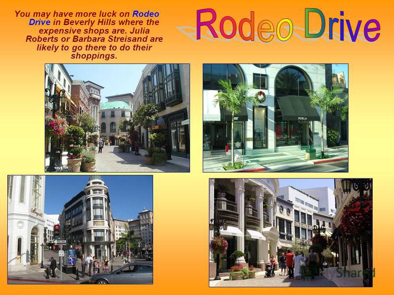 You may have more luck on Rodeo Drive in Beverly Hills where the expensive shops are. Julia Roberts or Barbara Streisand are likely to go there to do their shoppings.