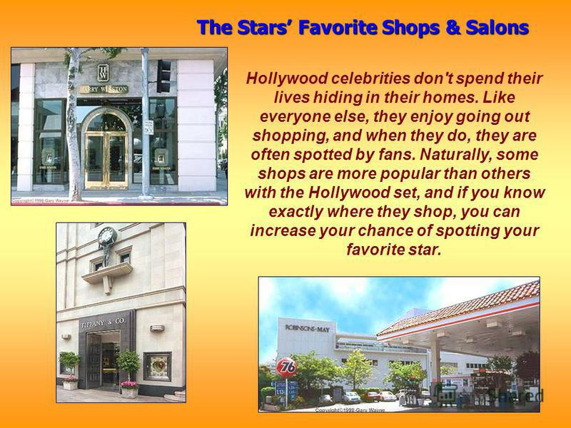 Hollywood celebrities don't spend their lives hiding in their homes. Like everyone else, they enjoy going out shopping, and when they do, they are often spotted by fans. Naturally, some shops are more popular than others with the Hollywood set, and i