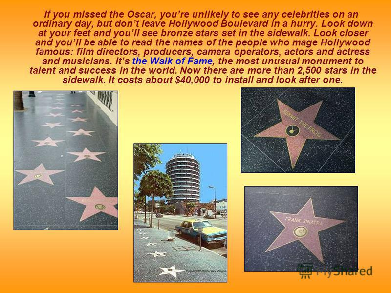 If you missed the Oscar, youre unlikely to see any celebrities on an ordinary day, but dont leave Hollywood Boulevard in a hurry. Look down at your feet and youll see bronze stars set in the sidewalk. Look closer and youll be able to read the names o