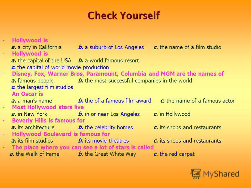 -Hollywood is a. a city in California b. a suburb of Los Angeles c. the name of a film studio -Hollywood is a. the capital of the USA b. a world famous resort c. the capital of world movie production -Disney, Fox, Warner Bros, Paramount, Columbia and