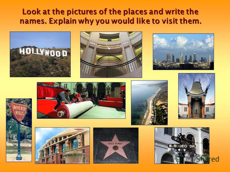 Look at the pictures of the places and write the names. Explain why you would like to visit them.