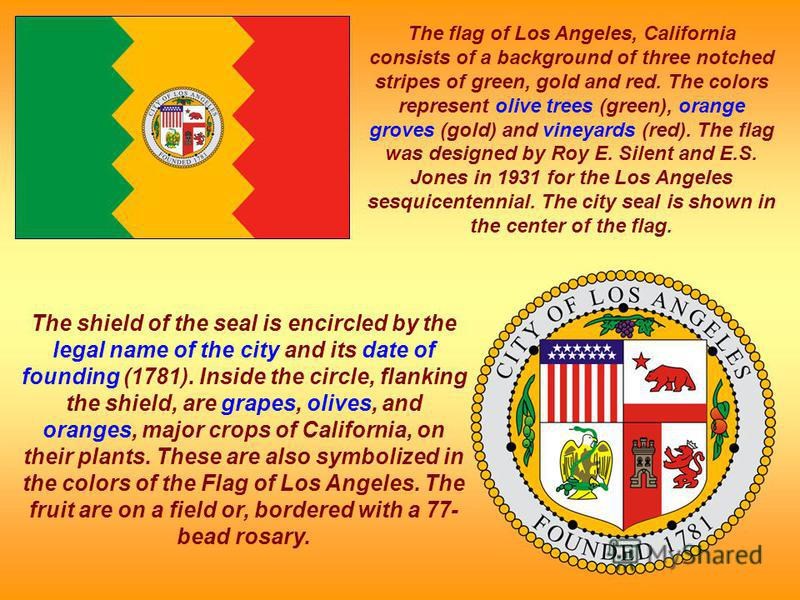 The shield of the seal is encircled by the legal name of the city and its date of founding (1781). Inside the circle, flanking the shield, are grapes, olives, and oranges, major crops of California, on their plants. These are also symbolized in the c