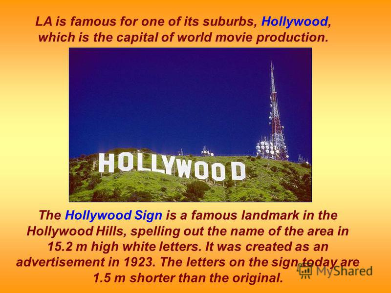 LA is famous for one of its suburbs, Hollywood, which is the capital of world movie production. The Hollywood Sign is a famous landmark in the Hollywood Hills, spelling out the name of the area in 15.2 m high white letters. It was created as an adver
