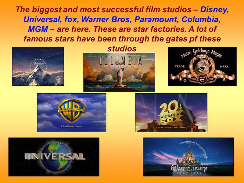 The biggest and most successful film studios – Disney, Universal, fox, Warner Bros, Paramount, Columbia, MGM – are here. These are star factories. A lot of famous stars have been through the gates pf these studios