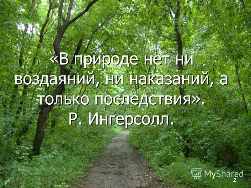 2 «В природе нет ни воздаяний, ни наказаний, а только последствия». Р. Ингерсолл.