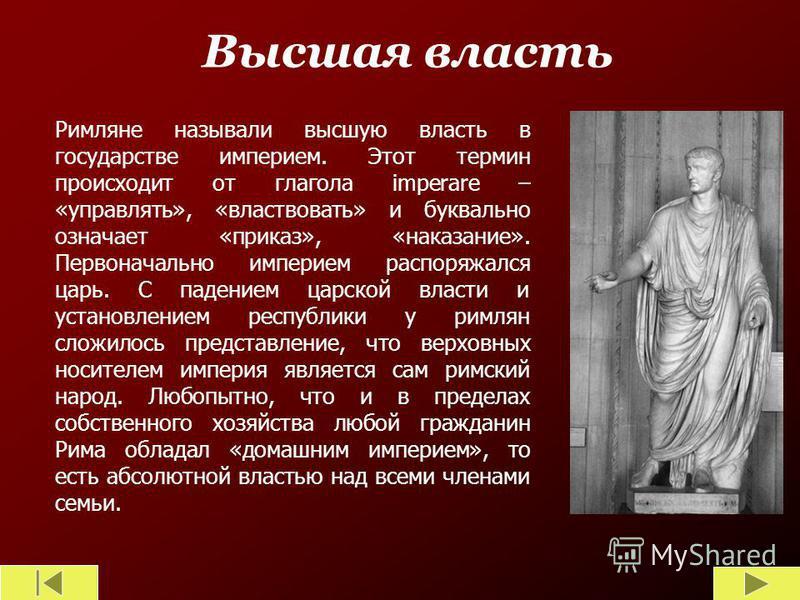 Высшая власть Римляне называли высшую власть в государстве империя. Этот термин происходит от глагола imperare – «управлять», «властвовать» и буквально означает «приказ», «наказание». Первоначально империя распоряжался царь. С падением царской власти
