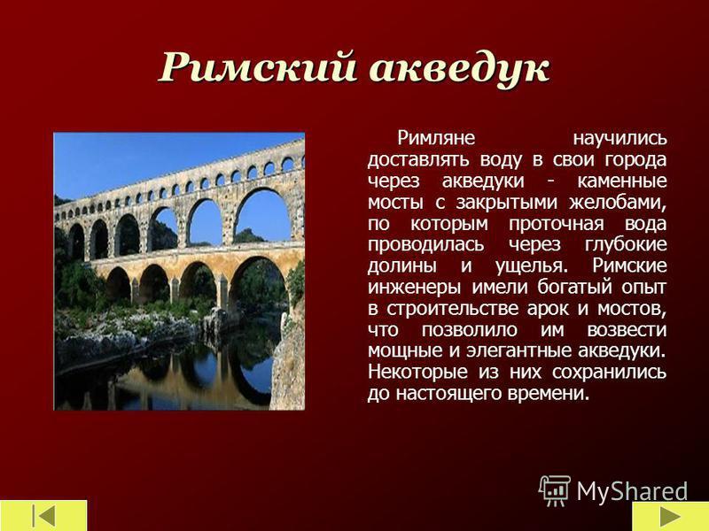 Римский акведук Римляне научились доставлять воду в свои города через акведуки - каменные мосты с закрытыми желобами, по которым проточная вода проводилась через глубокие долины и ущелья. Римские инженеры имели богатый опыт в строительстве арок и мос