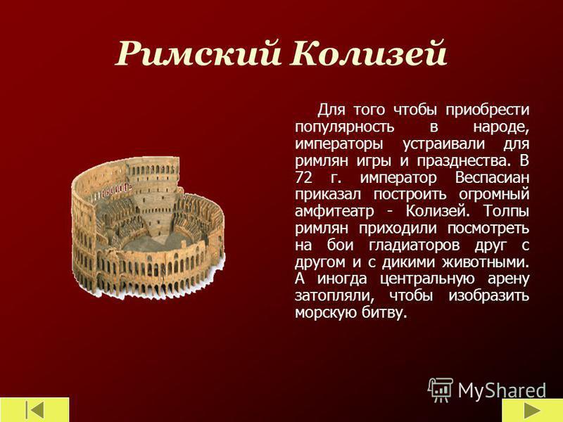 Римский Колизей Для того чтобы приобрести популярность в народе, императоры устраивали для римлян игры и празднества. В 72 г. император Веспасиан приказал построить огромный амфитеатр - Колизей. Толпы римлян приходили посмотреть на бои гладиаторов др