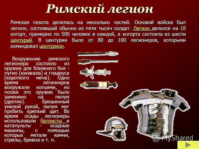 Римская пехота делилась на несколько частей. Основой войска был легион, состоявший обычно из пяти тысяч солдат. Легион делился на 10 когорт, примерно по 500 человек в каждой, а когорта состояла из шести центурий. В центурии было от 80 до 100 легионер
