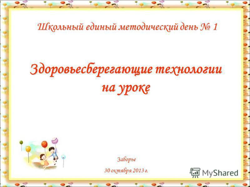 Здоровьесберегающие технологии на уроке Школьный единый методический день 1 Заборье 30 октября 2013 г.
