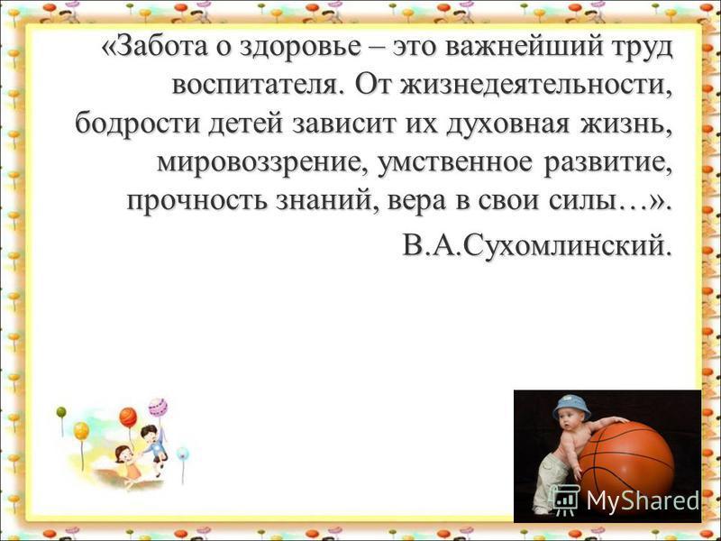 «Забота о здоровье – это важнейший труд воспитателя. От жизнедеятельности, бодрости детей зависит их духовная жизнь, мировоззрение, умственное развитие, прочность знаний, вера в свои силы…». В.А.Сухомлинский. В.А.Сухомлинский.