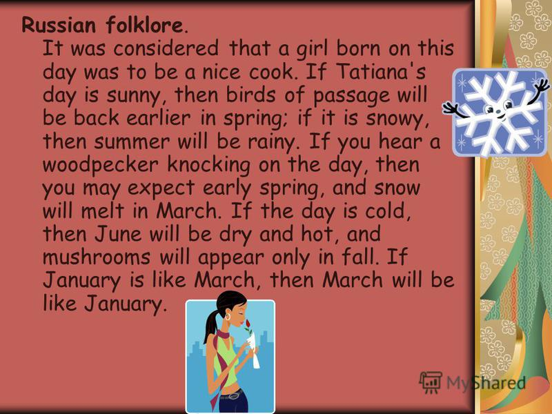 Russian folklore. It was considered that a girl born on this day was to be a nice cook. If Tatiana's day is sunny, then birds of passage will be back earlier in spring; if it is snowy, then summer will be rainy. If you hear a woodpecker knocking on t