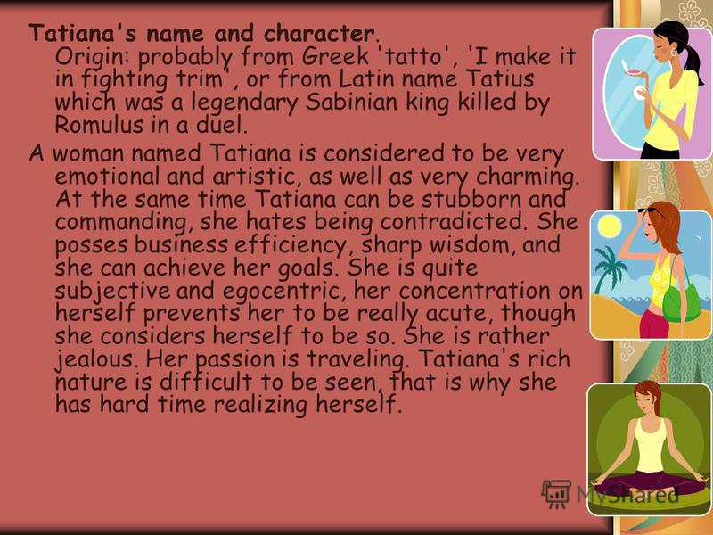 Tatiana's name and character. Origin: probably from Greek 'tatto', 'I make it in fighting trim', or from Latin name Tatius which was a legendary Sabinian king killed by Romulus in a duel. A woman named Tatiana is considered to be very emotional and a
