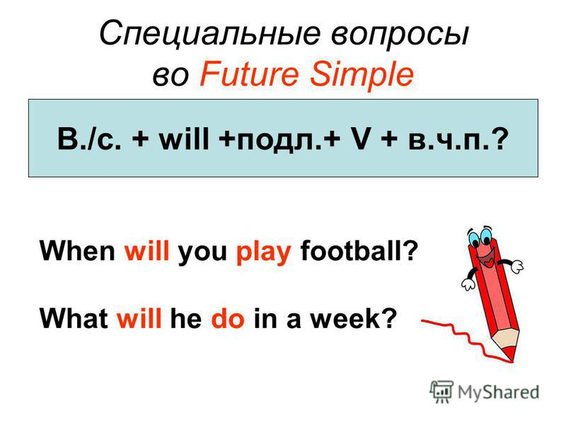 Специальные вопросы во Future Simple В./с. + will +подл.+ V + в.ч.п.? When will you play football? What will he do in a week?